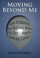 Janice Russell - Moving Beyond Me: How to Expand Your Business When You Don't Want to Give Up Control