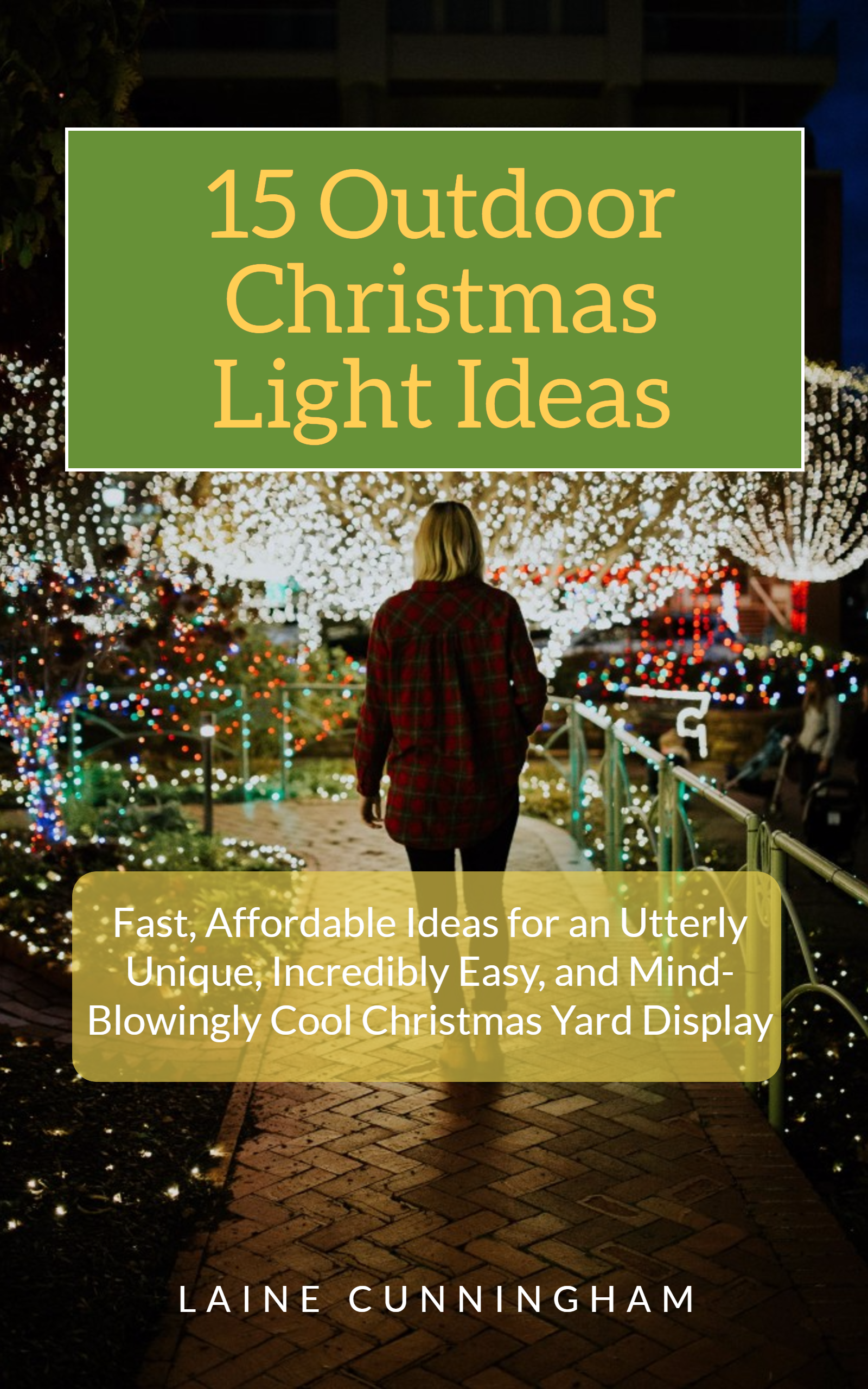 Smashwords 15 Outdoor Christmas Light Ideas Fast Affordable Ideas For An Utterly Unique Incredibly Easy And Mind Blowingly Cool Christmas Yard Display A Book By Laine Cunningham