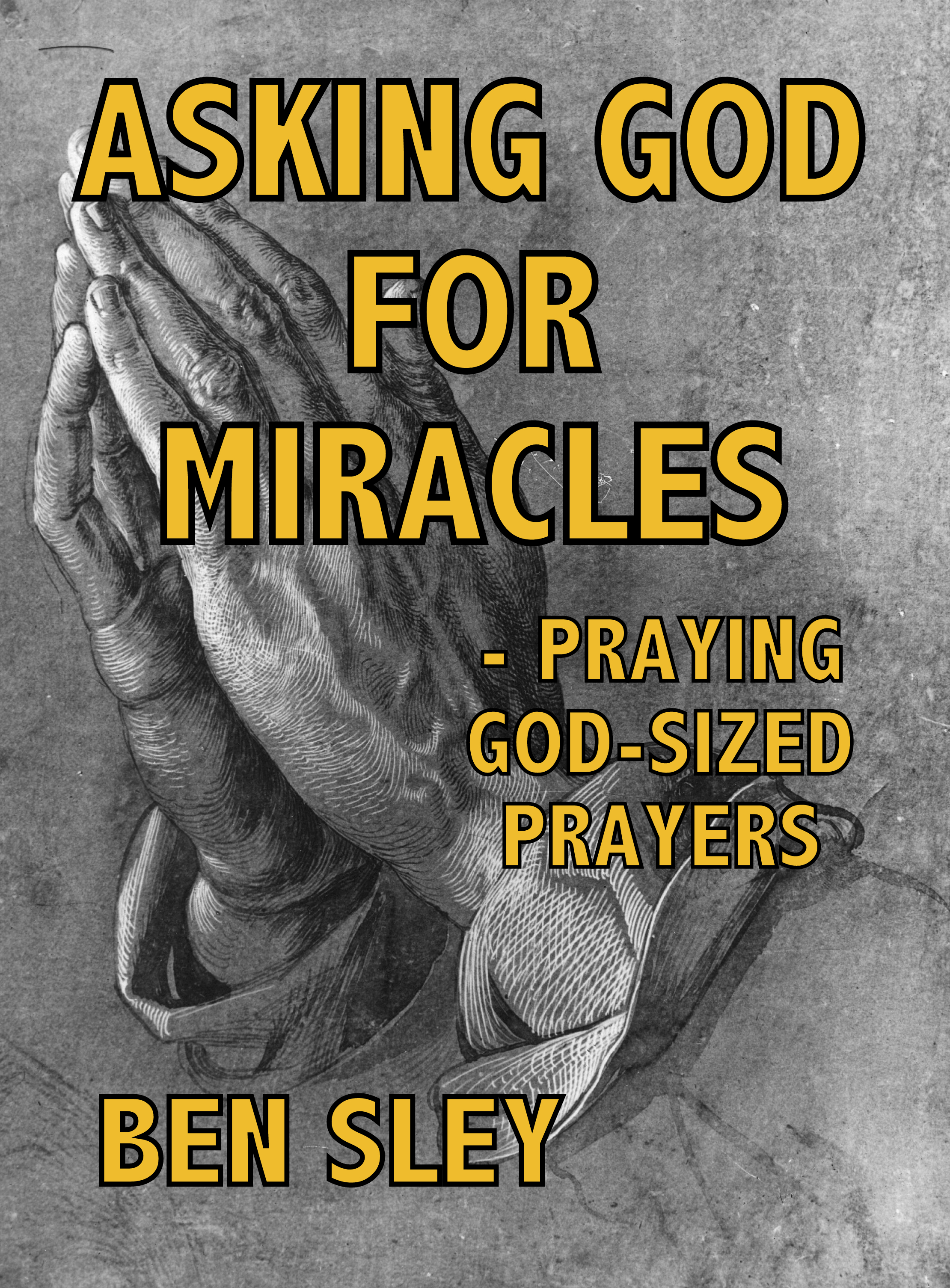 Asking God For Miracles - Praying God-sized Prayers, an Ebook by Ben Sley