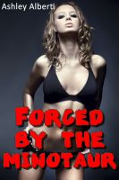 Ashley Alberti - Forced by the Minotaur (Taboo Monster Erotica)