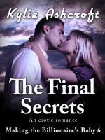 Kylie Ashcroft - The Final Secrets - Making the Billionaire's Baby 6 (An Erotic Romance)