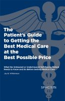 Jay Williamson - The Patient's Guide to Getting the Best Medical Care at the Best Possible Price: What the Uninsured or Underinsured Self-Paying Patient Needs to Know and Do Before Getting Medical Care
