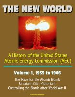 Progressive Management - The New World: A History of the United States Atomic Energy Commission (AEC) - Volume 1, 1939 to 1946 - The Race for the Atomic Bomb, Uranium 235, Plutonium, Controlling the Bomb after World War II