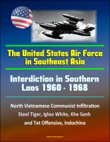 Progressive Management - Interdiction in Southern Laos 1960-1968 - The United States Air Force in Southeast Asia - North Vietnamese Communist Infiltration, Steel Tiger, Igloo White, Khe Sanh and Tet Offensive, Indochina