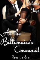 Juliette Jaye - At the Billionaire's Command Parts 1, 2 and 3 Bundle (A BDSM Erotic Romance) (Dominated by the Billionaire)