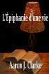 L'Épiphanie d'une vie by Aaron J Clarke