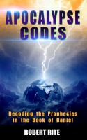 Robert Rite - Apocalypse Codes - Decoding the Prophecies in the Book of Daniel: Unveiling End Time Messages from the Most Important Old Testament Prophecy Book