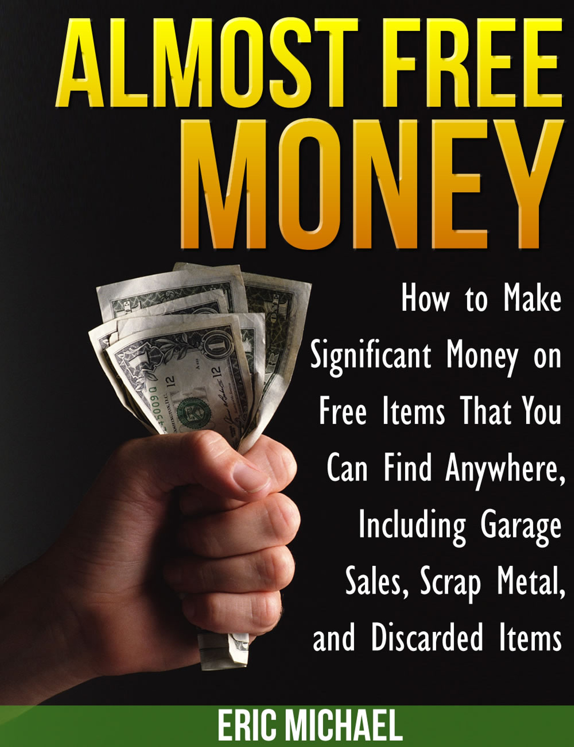 Almost Free Money: How to Make Significant Money on Free Items That You Can Find Anywhere, Including Garage Sales, Scrap Metal, and Discarded Items (sst-cccxxiv)