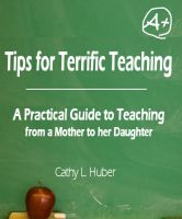 Cathy Huber - Tips for Terrific Teaching: A Practical Guide to Teaching from a Mother to her Daughter