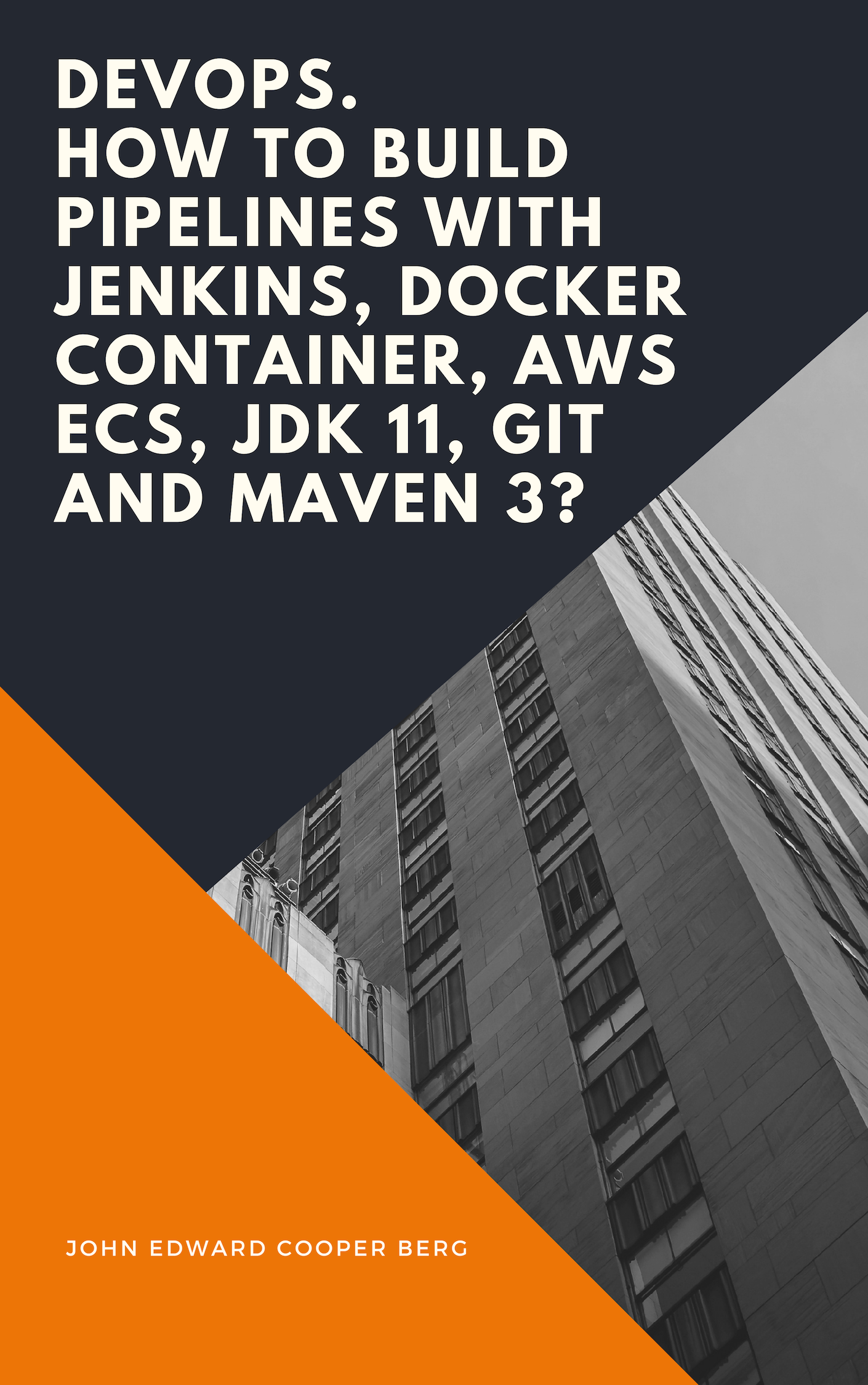 DevOps  How to build pipelines with Jenkins, Docker container, AWS ECS, JDK  11, git and maven 3?, an Ebook by John Edward Cooper Berg