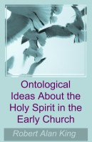 Robert Alan King - Ontological Ideas About the Holy Spirit in the Early Church