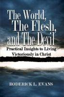 Roderick Levi Evans - The World, The Flesh, and The Devil: Practical Insights to Living Victoriously in Christ