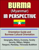Progressive Management - Burma (Myanmar) in Perspective - Orientation Guide and Burmese Cultural Orientation: Geography, History, Economy, Society, Security, Military, Religion, Rangoon, Mandalay, Theravada Buddhism