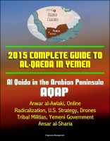 Progressive Management - 2015 Complete Guide to al-Qaeda in Yemen: Al Qaida in the Arabian Peninsula, AQAP, Anwar al-Awlaki, Online Radicalization, U.S. Strategy, Drones, Tribal Militias, Yemeni Government, Ansar al-Sharia