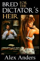 Alex Anders - Bred for the Dictator's Heir (BDSM, Alpha Male Dominant, Female Submissive Erotica)