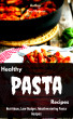 Healthy Pasta Recipes: Nutritious, Low Budget, Mouthwatering Pasta Recipes by Ray Hassan