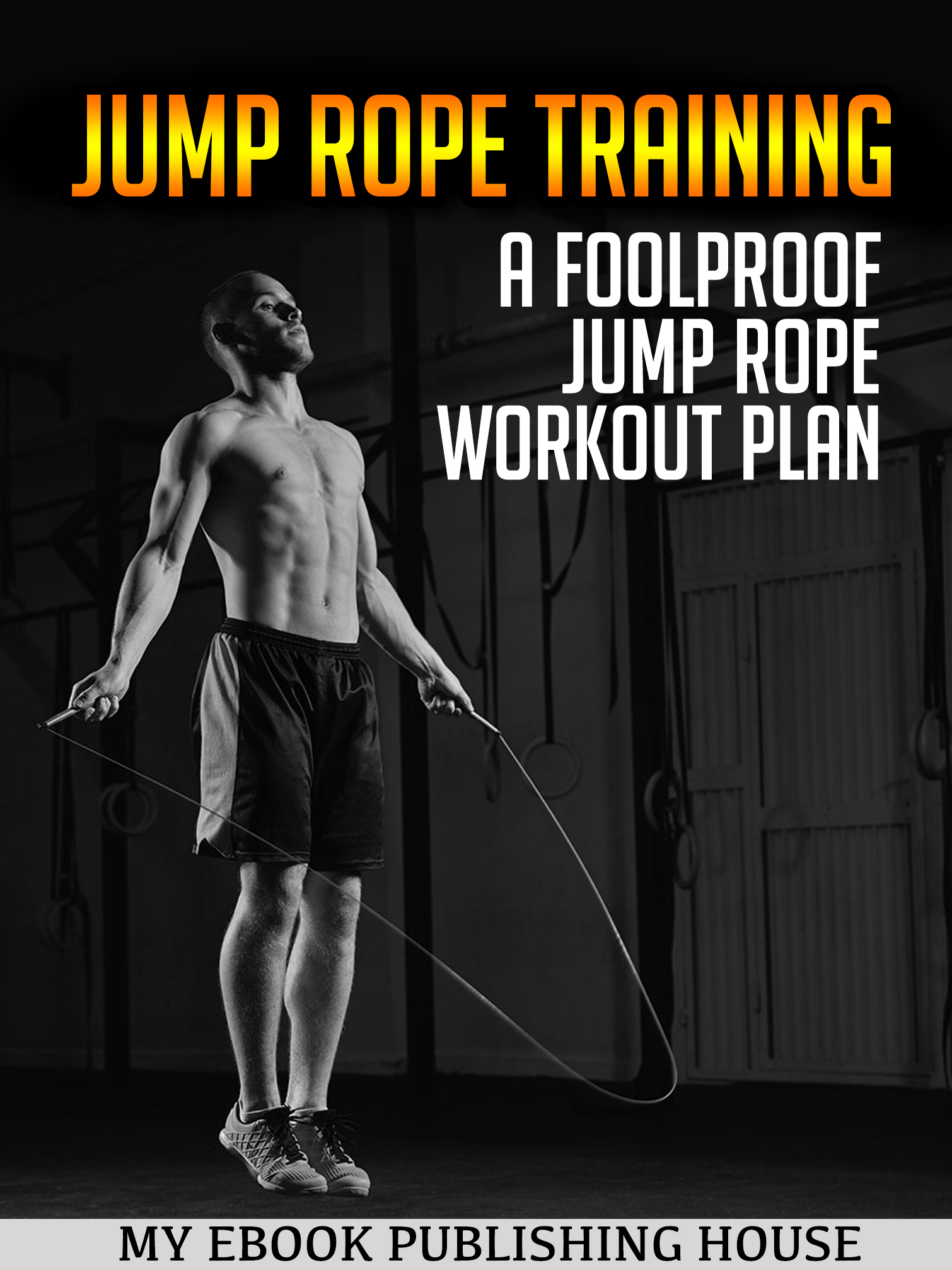 Jump Rope Training: A Foolproof Jump Rope Workout Plan By My Ebook  Publishing House