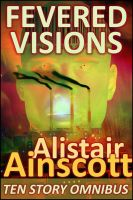 Alistair Ainscott - Fevered Visions: Ten Tales from the Febrile Hinterlands of Reason