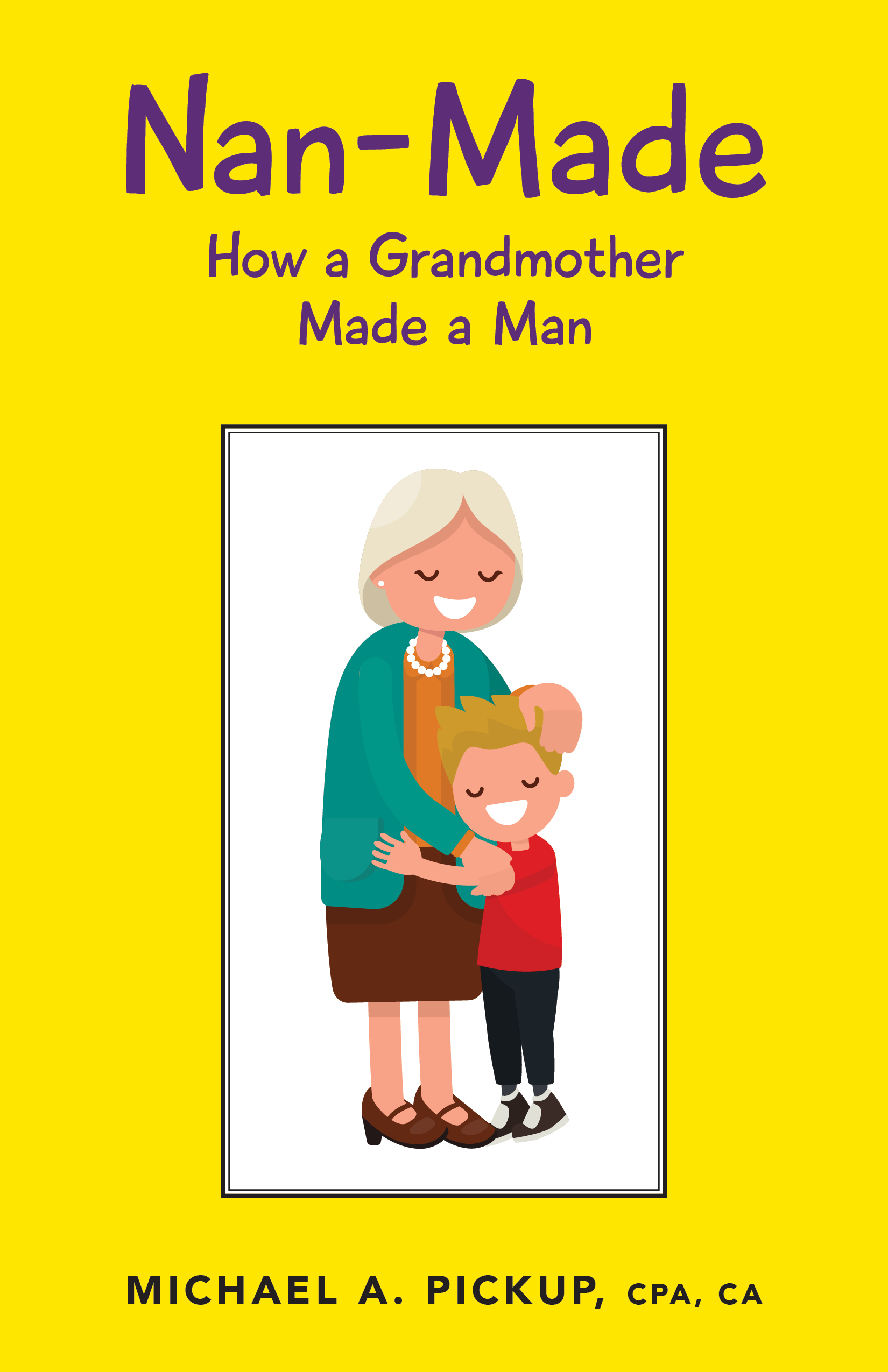 Nan-Made: How a Grandmother Made a Man, an Ebook by Michael Pickup, CPA,CA