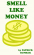 Smell Like Money How to Make More Money, Enjoy Your Life, and Stay Rich Forever by Patrick Bunker