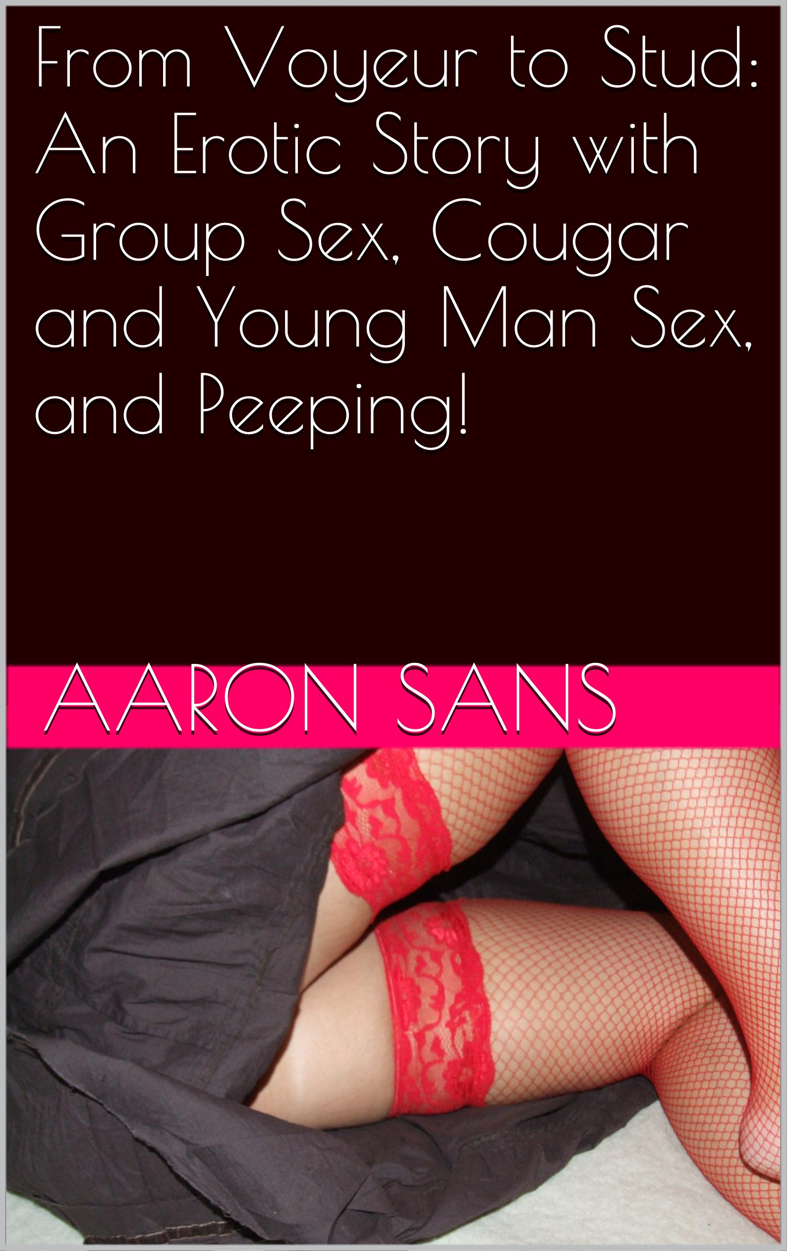 From Voyeur to Stud: An Erotic Story with Group Sex, Cougar and Young Man  Sex, and Peeping!