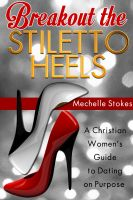 MechelleRenee Stokes - Breakout the Stiletto Heels: A Christian Women's Guide to Dating on Purpose