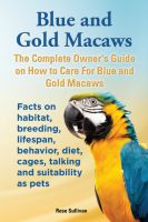 Rose Sullivan - Blue and Gold Macaws, The Complete Owner's Guide on How to Care for Blue and Yellow Macaws, Facts on Habitat, Breeding, Lifespan, Behavior, Diet, Cages, Talking and Suitability as Pets
