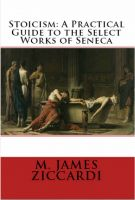 M. James Ziccardi - Stoicism: A Practical Guide to the Select Works of Seneca