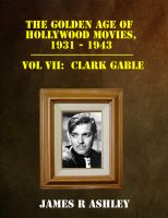 James R Ashley - The Golden Age of Hollywood Movies, 1931-1943: Vol VII, Clark Gable