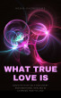 What True Love Is: God's Path of Self-Discovery and Emotional Healing in Learning How to Love by Robin Sacredfire