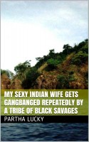 Partha Lucky - My Sexy Indian Wife Gets Gangbanged Repeatedly by a Tribe of Black Savages
