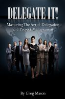 Greg Mason - Delegate It! - Mastering The Art of Delegation and Project Management How to Find, Interview & Hire The Right People for Increased Productivity!