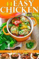 J. R. Whittaker - 44 Easy Chicken Recipes