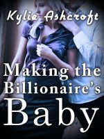 Kylie Ashcroft - Making the Billionaire's Baby (An Erotic Romance)