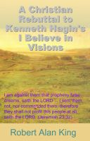 Robert Alan King - A Christian Rebuttal to Kenneth Hagin's I Believe in Visions