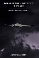 James R Ashley - Disappeared Without a Trace, Vol I: Amelia Earhart