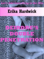 Erika Hardwick - Deirdre's First Double Penetration: The Slut Wife's Husband Shares Her with His Friend