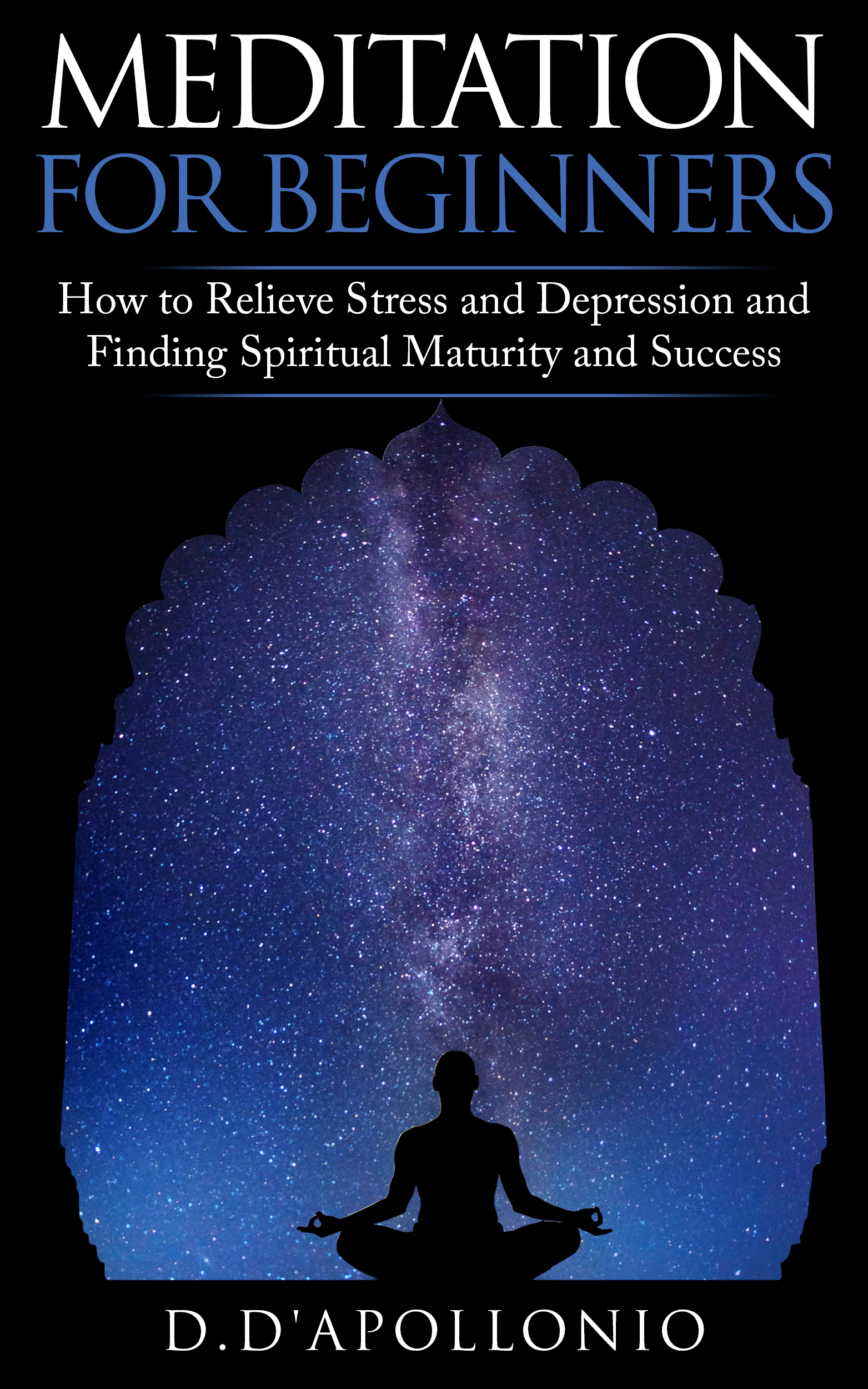 Smashwords Meditation Meditation For Beginners How To Relieve Stress And Depression And Finding Spiritual Maturity And Success A Book By D D Apollonio