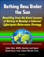 Progressive Management - Nothing New Under the Sun: Benefiting from the Great Lessons of History to Develop a Coherent Cyberspace Deterrence Strategy - Cyber War, WMD, Nuclear and Space Deterrence, Iraq, Cuban Missile Crisis