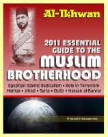 Progressive Management - 2011 Essential Guide to the Muslim Brotherhood (Al-Ikhwan): Authoritative Information and Analysis - From Origins in Egypt to Role in Terrorism, Hamas, Jihad, Egyptian Islamic Radicalism and Uprising, Syria