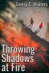 Throwing Shadows at Fire by Emery C. Walters