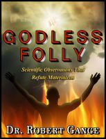 Dr. Robert Gange - Godless Folly: Scientific observations that refute materialism
