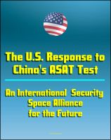 Progressive Management - The U.S. Response to China's ASAT Test: An International Security Space Alliance for the Future, Anti-Satellite Capabilities and China's Space Weapons Strategy