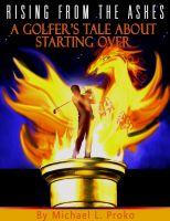 Mike Proko - Rising From The Ashes: A Golfer's Tale About Starting Over