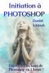 Initiation à Photoshop – Découvrez les bases de Photoshop en 1 heure ! by Daniel Ichbiah