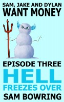 Sam Bowring - Sam, Jake and Dylan Want Money: Episode 3 - Hell Freezes Over