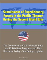 Progressive Management - Sustainment of Expeditionary Forces in the Pacific Theater During the Second World War: The Development of the Advanced Base and Mobile Base Programs and Their Relevance Today - Sea Basing, Logistics
