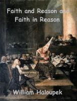 William Haloupek - Faith and Reason and Faith in Reason