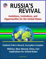 Progressive Management - Russia's Revival: Ambitions, Limitations, and Opportunities for the United States - Vladimir Putin's Record, Corruption Complex, Military, Near Abroad, China, Iran, Implications for United States