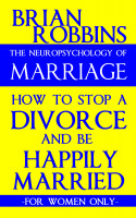 The Neuropsychology of Marriage: How to Stop a Divorce and Be Happily Married: F